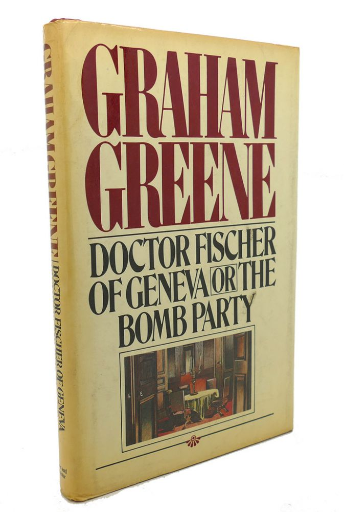 DOCTOR FISCHER OF GENEVA , Or, the Bomb Party. Graham Greene.