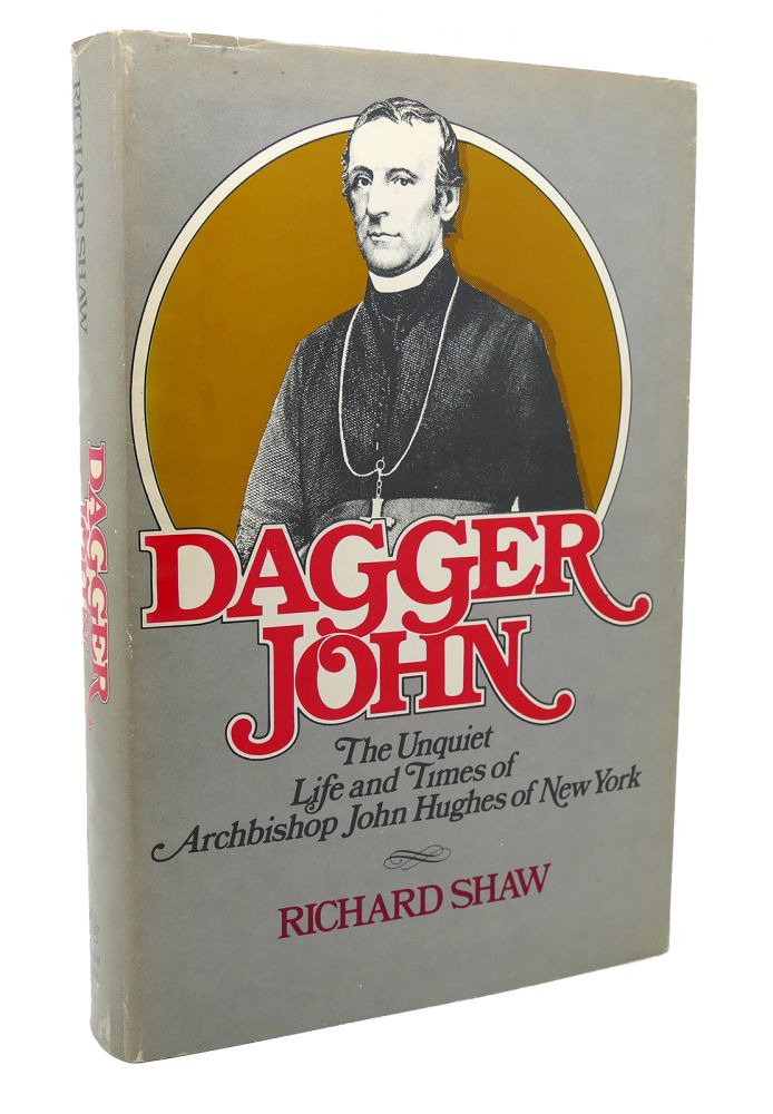 DAGGER JOHN The Unquiet Life and Times of Archbishop John Hughes of New York. Richard Shaw.