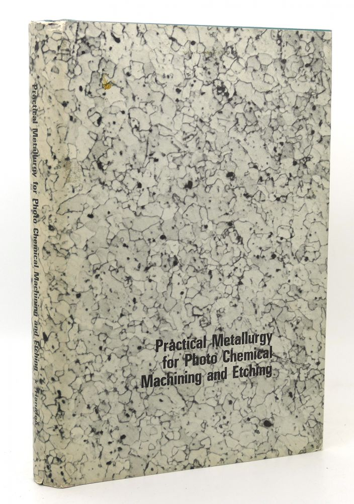 PRACTICAL METALLURGY FOR PHOTO CHEMICAL MACHINING AND ETCHING. James E. Hanafee.