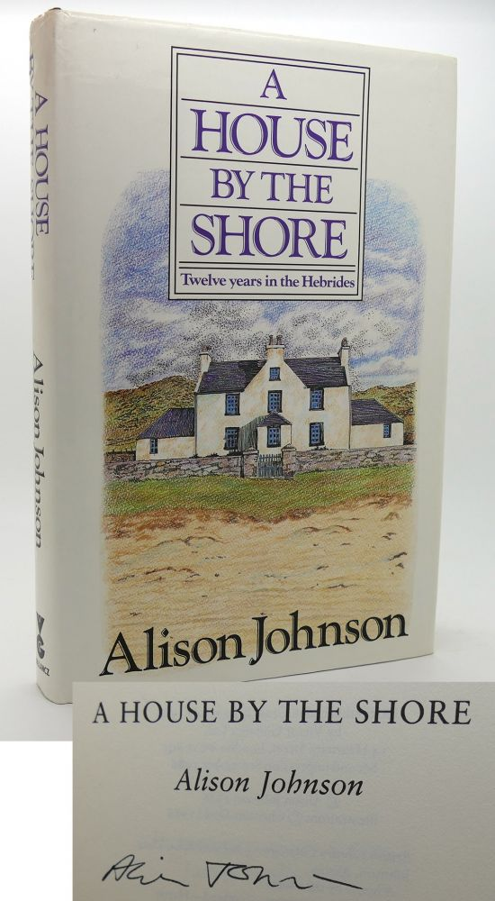A HOUSE BY THE SHORE Twelve Years of the Hebrides. Alison Johnson.