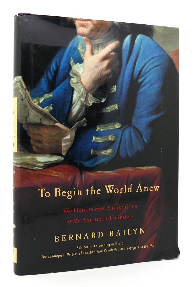 TO BEGIN THE WORLD ANEW The Genius and Ambiguities of the American Founders. Bernard Bailyn.