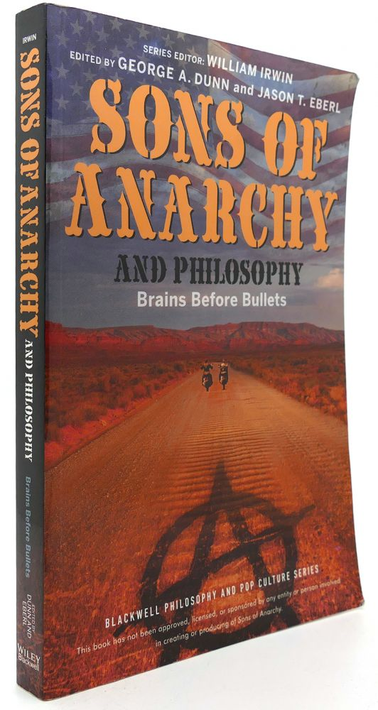 SONS OF ANARCHY AND PHILOSOPHY Brains before Bullets. George A. Dunn, Jason T. Eberl, William Irwin.