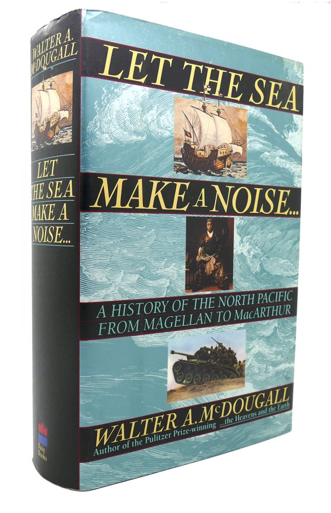 LET THE SEA MAKE A NOISE A History of the North Pacific from Magellan to MacArthur. Walter A. McDougall.