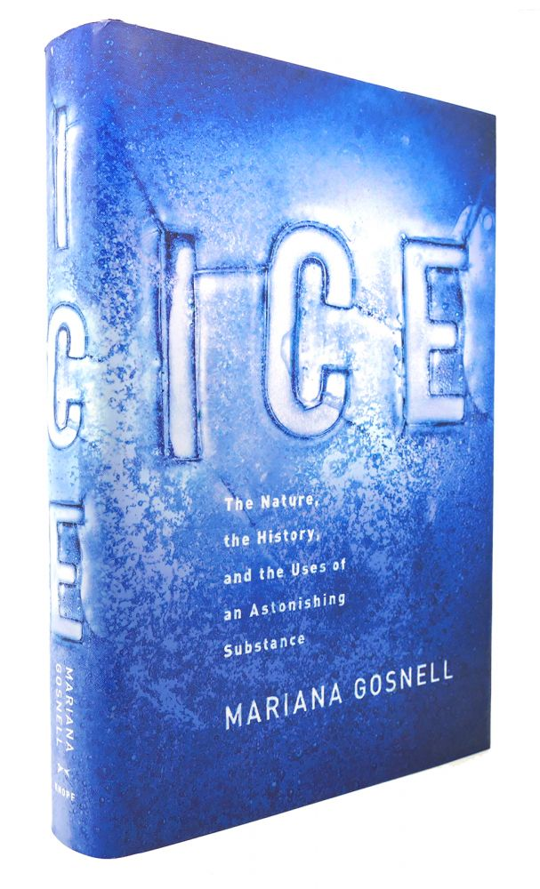 ICE The Nature, the History, and the Uses of an Astonishing Substance. Mariana Gosnell.