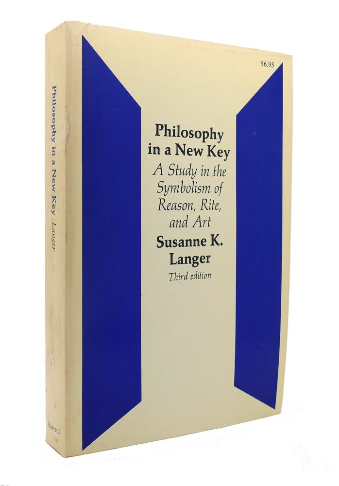 PHILOSOPHY IN A NEW KEY A Study in the Symbolism of Reason, Rite, and Art. Susanne K. Langer.