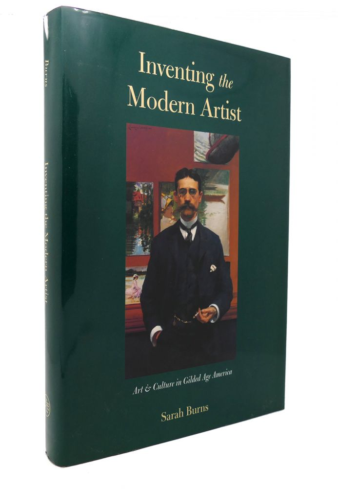 INVENTING THE MODERN ARTIST Art and Culture in Gilded Age America. Sarah Burns.