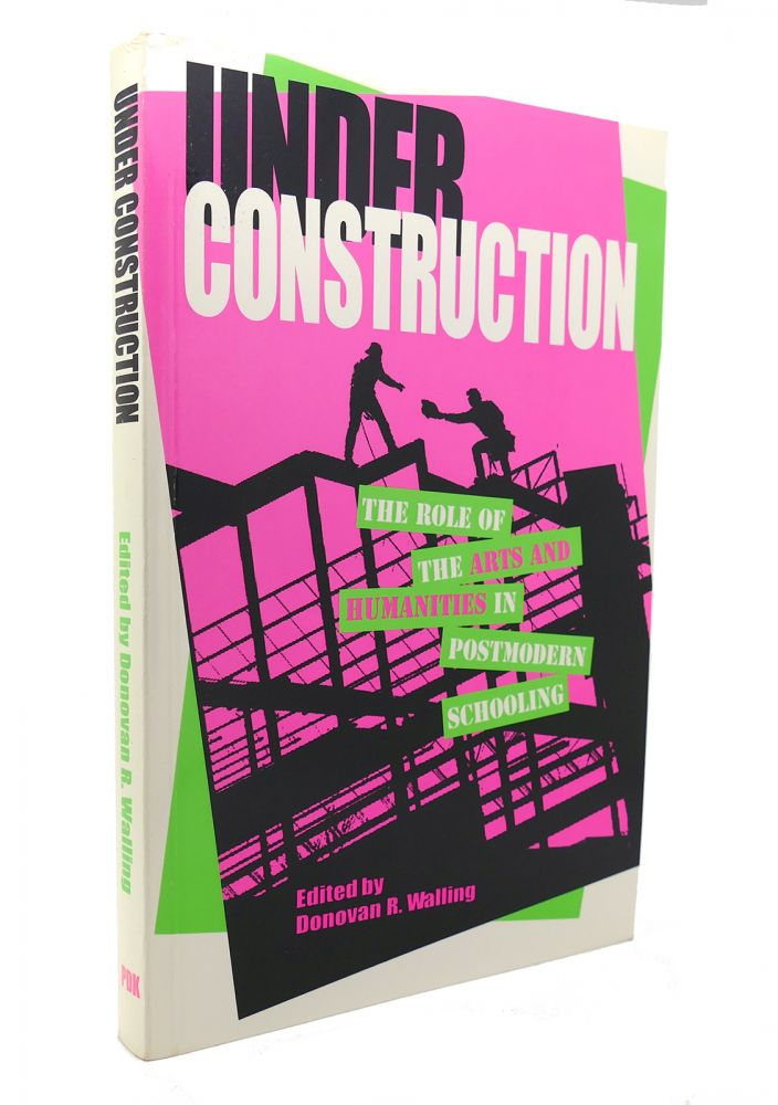 UNDER CONSTRUCTION The Role of the Arts and Humanties in Post-Modern Schooling. Donovan R. Walling.
