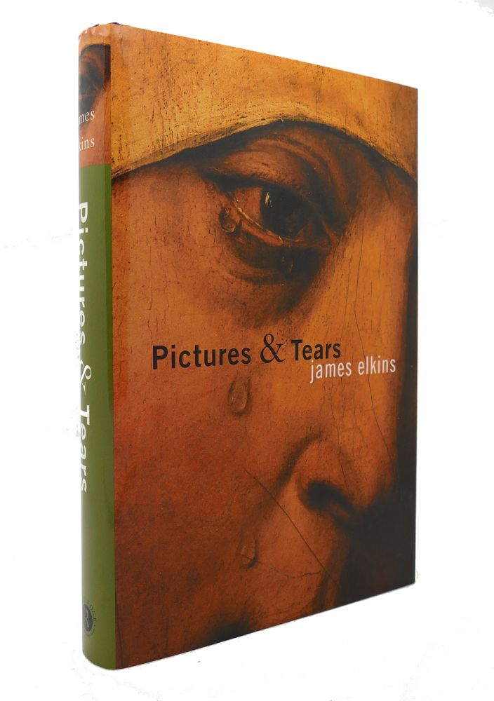 PICTURES AND TEARS A History of People Who Have Cried in Front of Paintings. James Elkins.