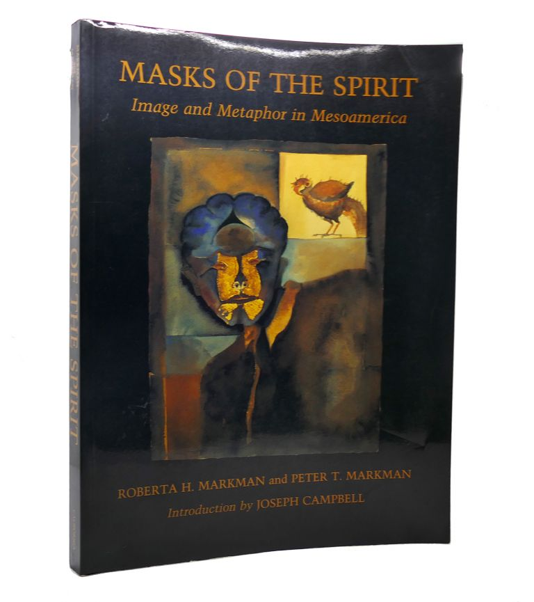 MASKS OF THE SPIRIT Image and Metaphor in Mesoamerica. Roberta H. Markman, Peter T. Markman.