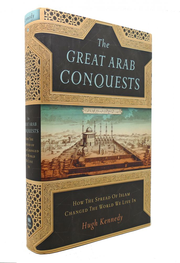 THE GREAT ARAB CONQUESTS How the Spread of Islam Changed the World We Live In. Hugh Kennedy.