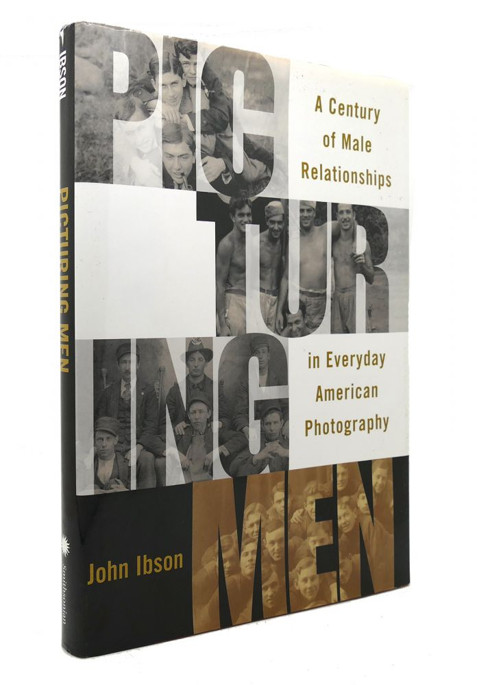 PICTURING MEN A Century of Male Relationships in Everyday American Photography. John Ibson.