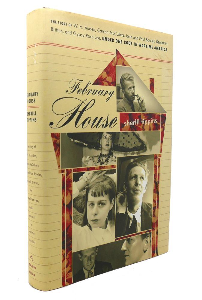 FEBRUARY HOUSE The Story of W. H. Auden, Carson McCullers, Jane and Paul Bowles, Benjamin Britten, and Gypsy Rose Lee, under One Roof in Wartime America. Sherill Tippins.