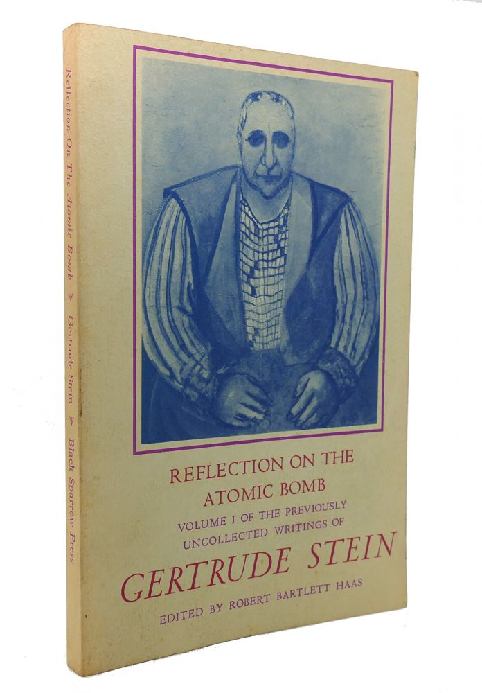 REFLECTION ON THE ATOMIC BOMB The Previously Uncollected Writings of Gertrude Stein, Volume I. Gertrude Stein, Robert Bartlett Haas.
