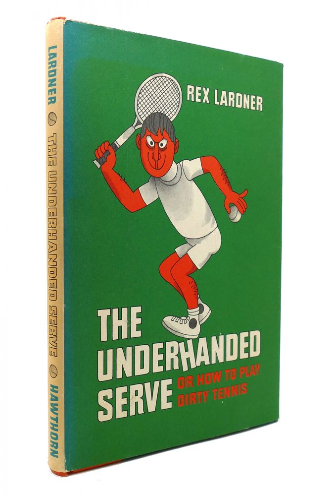 THE UNDERHANDED SERVE: OR HOW TO PLAY DIRTY TENNIS. Rex Lardner.