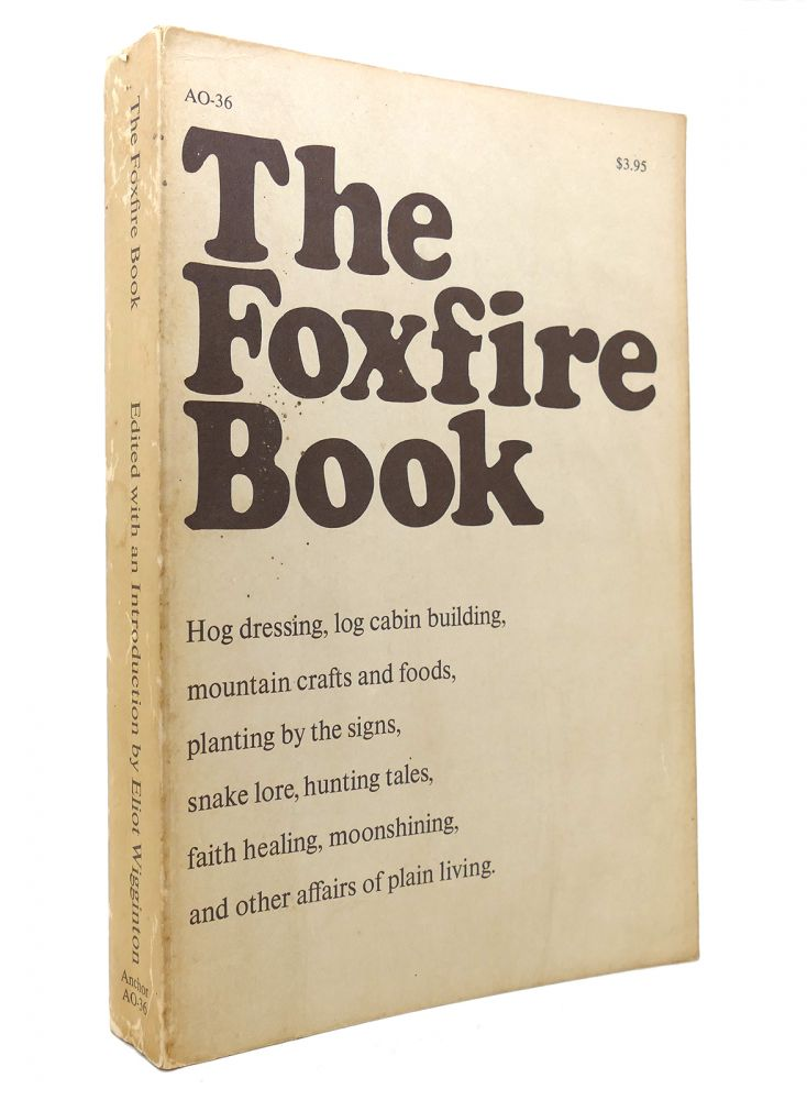 THE FOXFIRE BOOK Hog Dressing, Log Cabin Building, Mountain Crafts and Foods, Planting by the Signs, Snake Lore, Hunting Tales, Faith Healing, Moonshining, and Other Affairs of Plain Living. Eliot Wigginton.