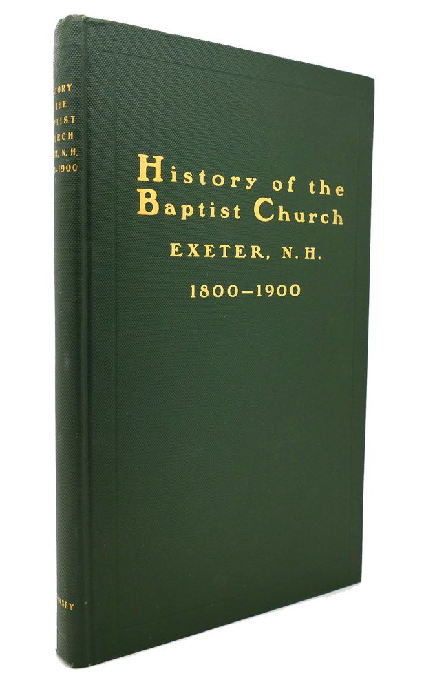 HISTORY OF THE BAPTIST CHURCH, EXETER, N. H. 1800-1900. Benjamin Franklin Swasey.