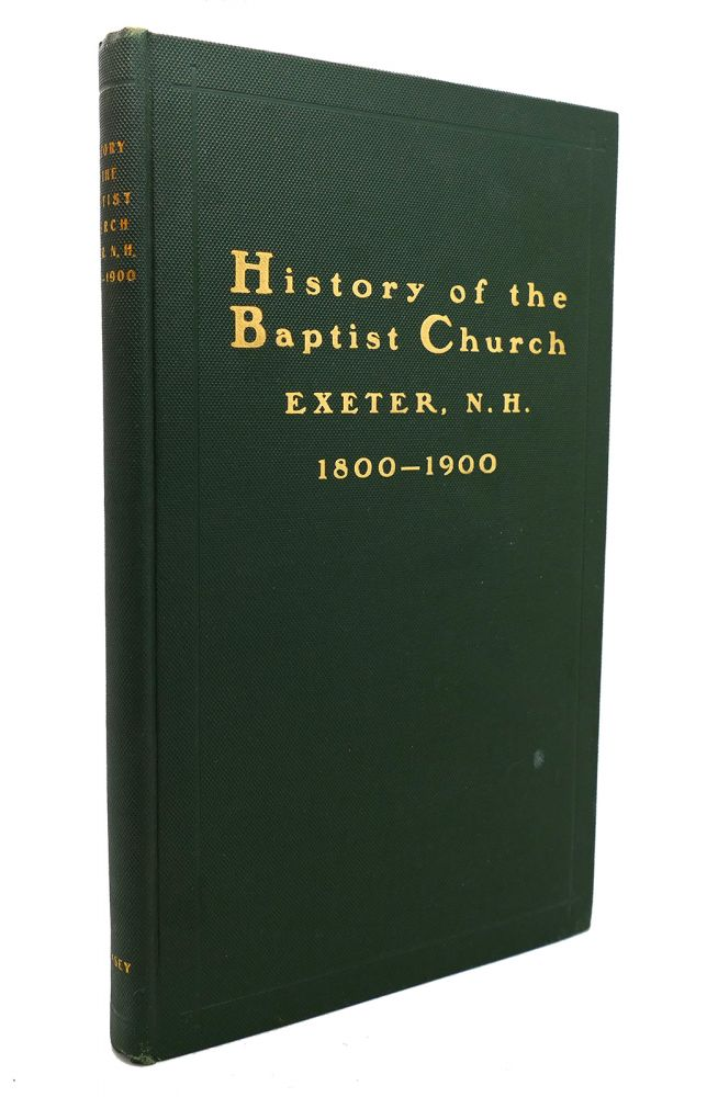 HISTORY OF THE BAPTIST CHURCH Exeter, N. H. 1800-1900. Benjamin Franklin Swasey.