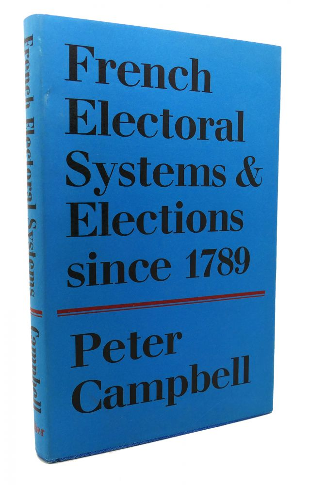 FRENCH ELECTORAL SYSTEMS AND ELECTIONS SINCE 1789. Peter Campbell.