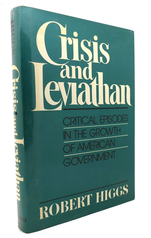 CRISIS AND LEVIATHAN Critical Episodes in the Growth of American Government. Robert Higgs.