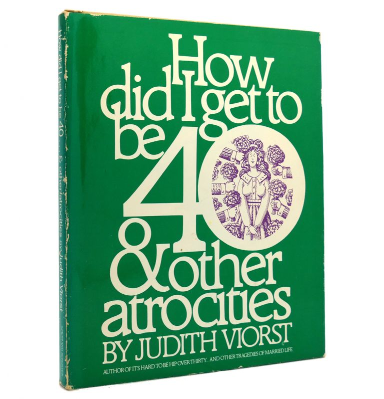 HOW DID I GET TO BE 40 & OTHER ATROCITIES. Judith Viorst.