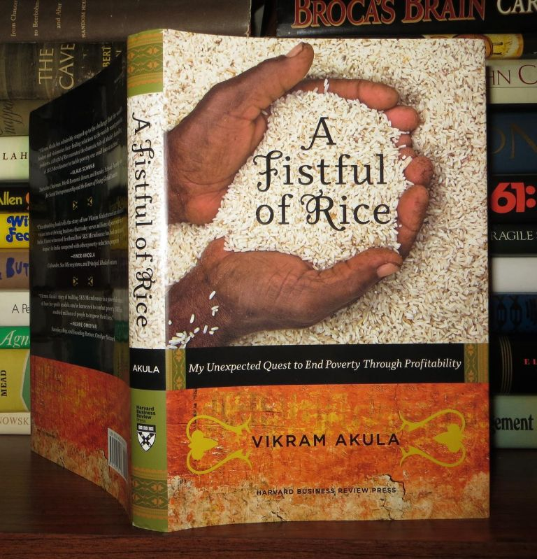 A FISTFUL OF RICE My Unexpected Quest to End Poverty through Profitability. Vikram Akula.