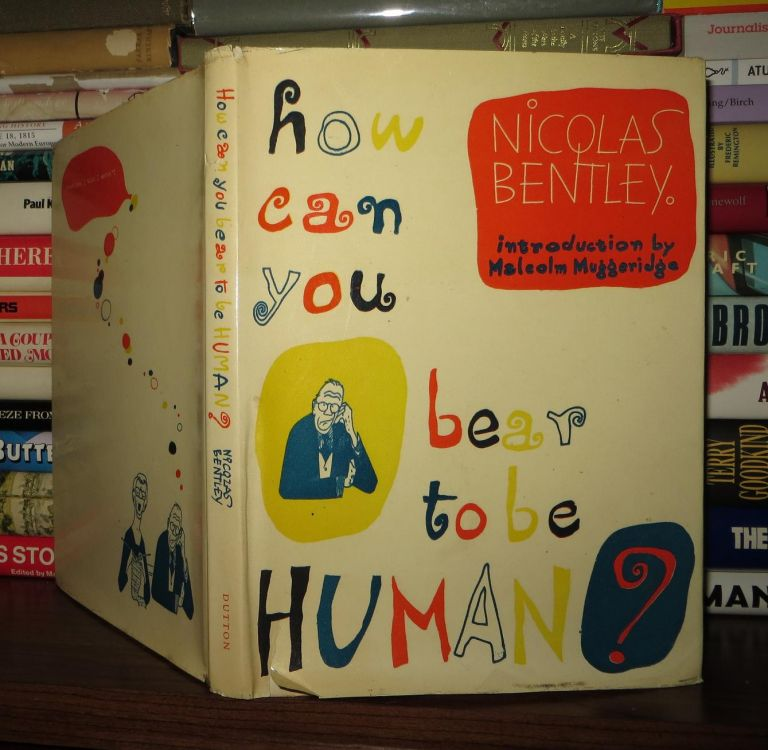 HOW CAN YOU BEAR TO BE HUMAN? Nicolas Bentley.