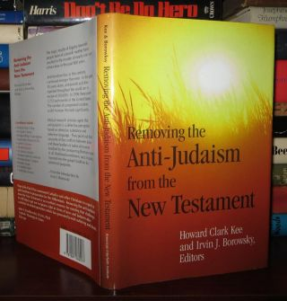 REMOVING THE ANTI-JUDAISM FROM THE NEW TESTAMENT. Hoard Clark, Irvin J. Borowsky