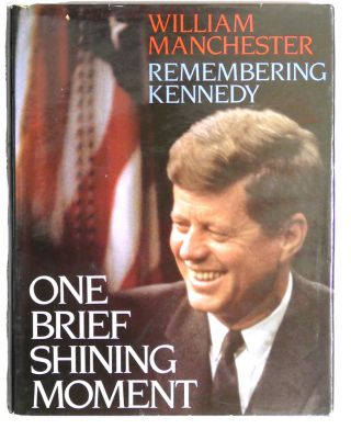 ONE BRIEF SHINING MOMENT : Remembering Kennedy. William Manchester