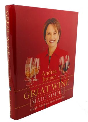 GREAT WINE MADE SIMPLE : Straight Talk from a Master Sommelier. Andrea Immer