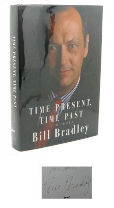 TIME PRESENT, TIME PAST : A Memoir. Bill Bradley