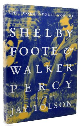THE CORRESPONDENCE OF SHELBY FOOTE & WALKER PERCY. Shelby Foote, Walker Percy, Jay Tolson