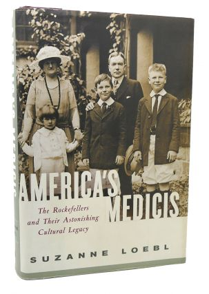 AMERICA'S MEDICIS The Rockefellers and Their Astonishing Cultural Legacy