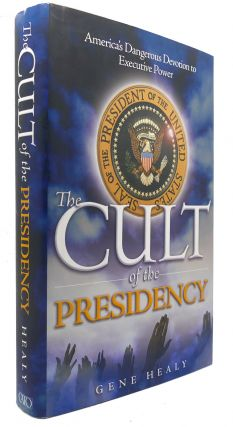 THE CULT OF THE PRESIDENCY America's Dangerous Devotion to Executive Power