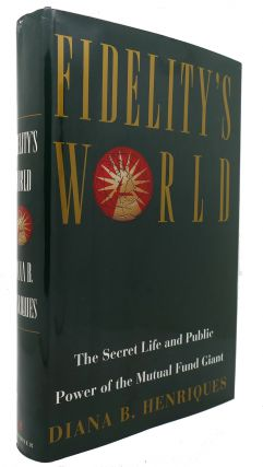 FIDELITY'S WORLD The Secret Life and Public Power of the Mutual Fund Giant. Diana B. Henriques.