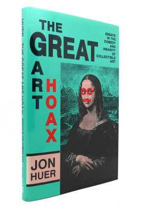 THE GREAT ART HOAX Essays in the Comedy and Insanity of Collectible Art. Jon Huer
