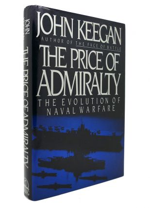THE PRICE OF ADMIRALTY The Evolution of Naval Warfare. John Keegan
