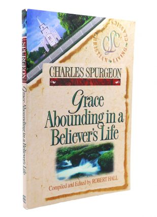 GRACE ABOUNDING IN A BELIEVER'S LIFE Charles Spurgeon Christian Living Classics. Charles Spurgeon