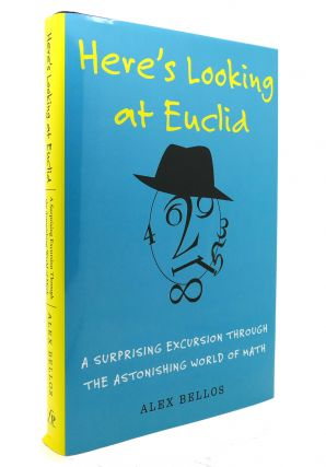 HERE'S LOOKING AT EUCLID A Surprising Excursion through the Astonishing World of Math. Alex Bellos