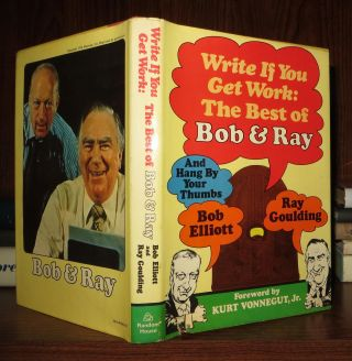 WRITE IF YOU GET WORK The Best of Bob and Ray. Bob Elliott, Ray Goulding, Jr. Kurt Vonnegut