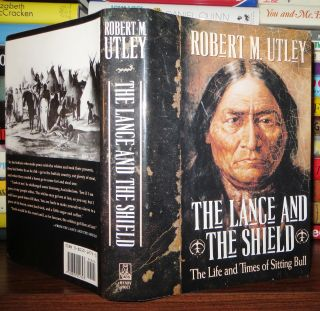 THE LANCE AND THE SHIELD The Life and Times of Sitting Bull. Robert M. Utley