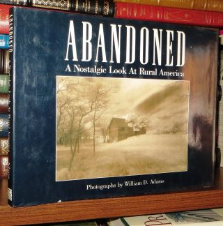 ABANDONED A Nostalgic Look at Rural America. William D. Adams