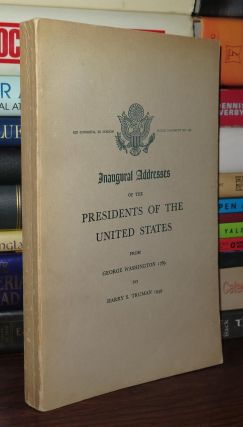 INAUGURAL ADDRESSES OF THE PRESIDENTS OF THE UNITED STATES From George Washington 1789 to Harry S. Truman 1949