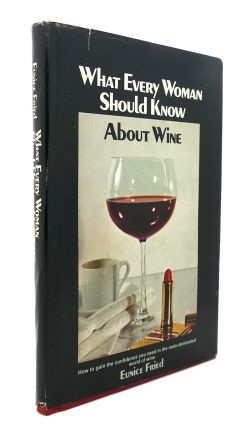 WHAT EVERY WOMAN SHOULD KNOW ABOUT WINE. Eunice Fried